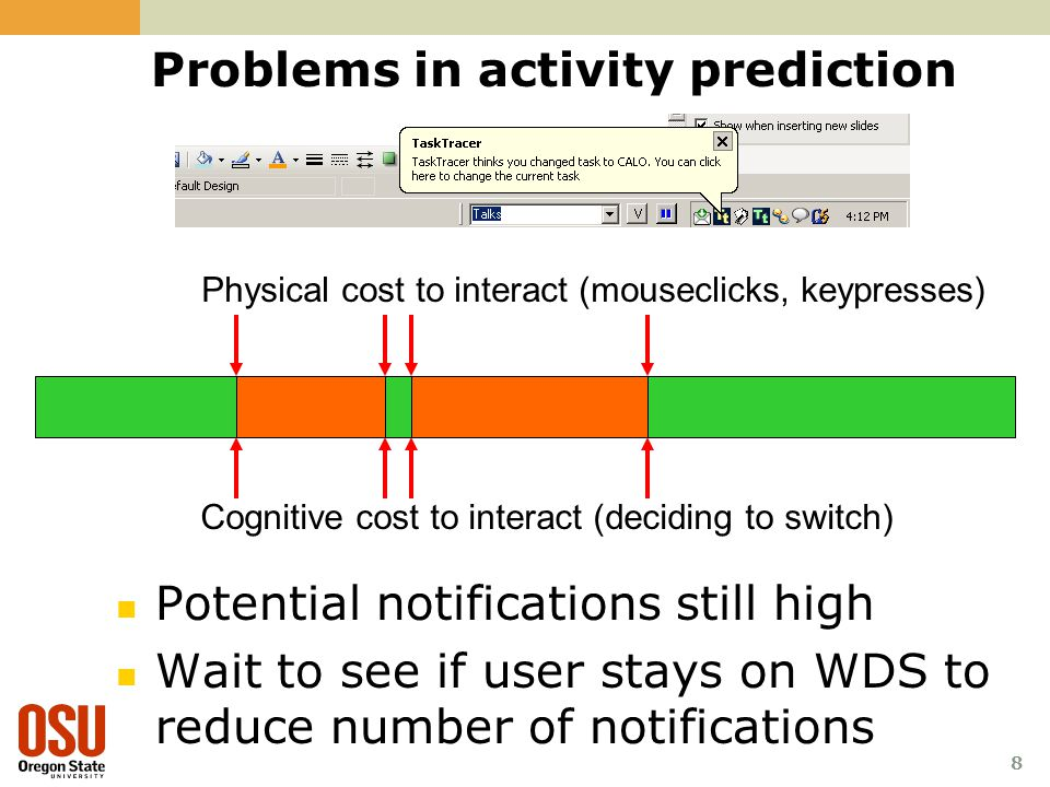 8 Problems in activity prediction Potential notifications still high Wait to see if user stays on WDS to reduce number of notifications Physical cost to interact (mouseclicks, keypresses) Cognitive cost to interact (deciding to switch)