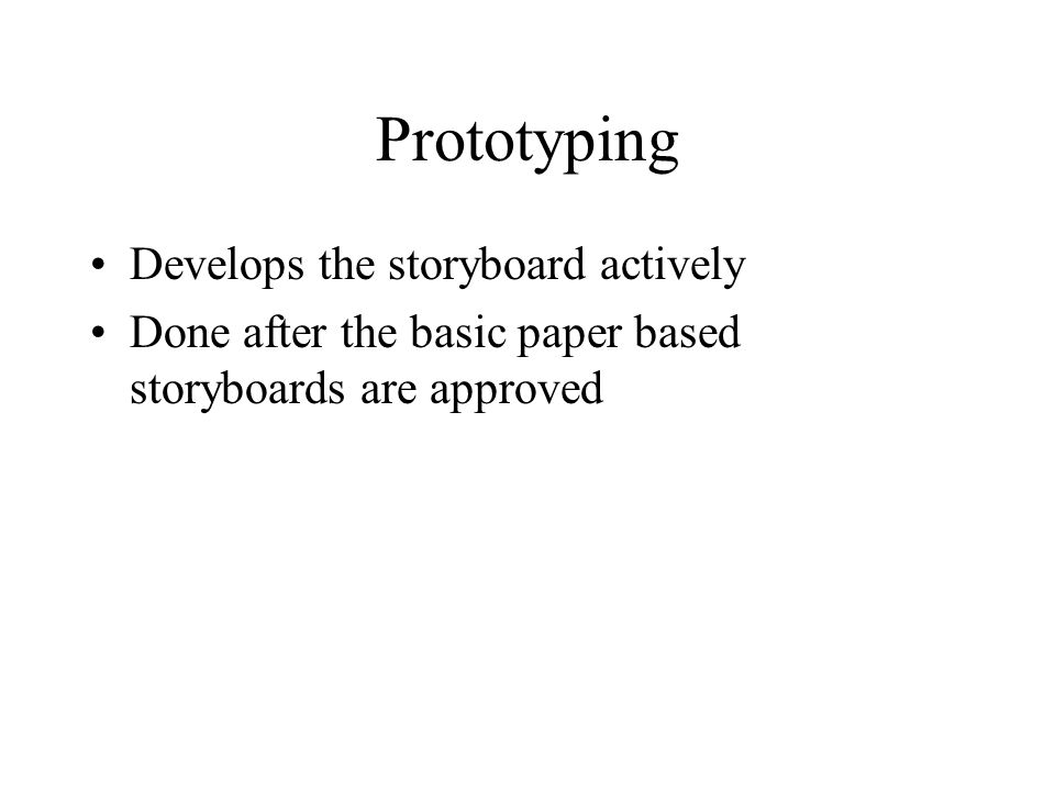 Prototyping Develops the storyboard actively Done after the basic paper based storyboards are approved
