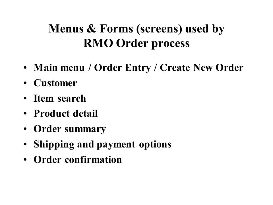 Menus & Forms (screens) used by RMO Order process Main menu / Order Entry / Create New Order Customer Item search Product detail Order summary Shipping and payment options Order confirmation