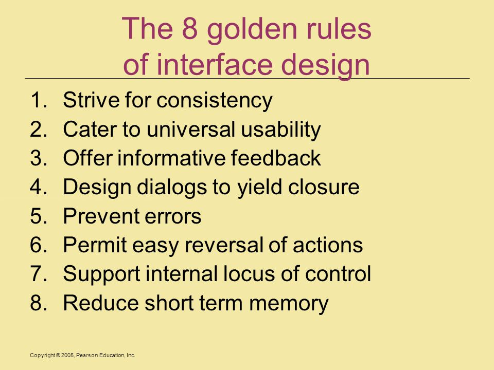 Copyright © 2005, Pearson Education, Inc. The 8 golden rules of interface design 1.Strive for consistency 2.Cater to universal usability 3.Offer infor