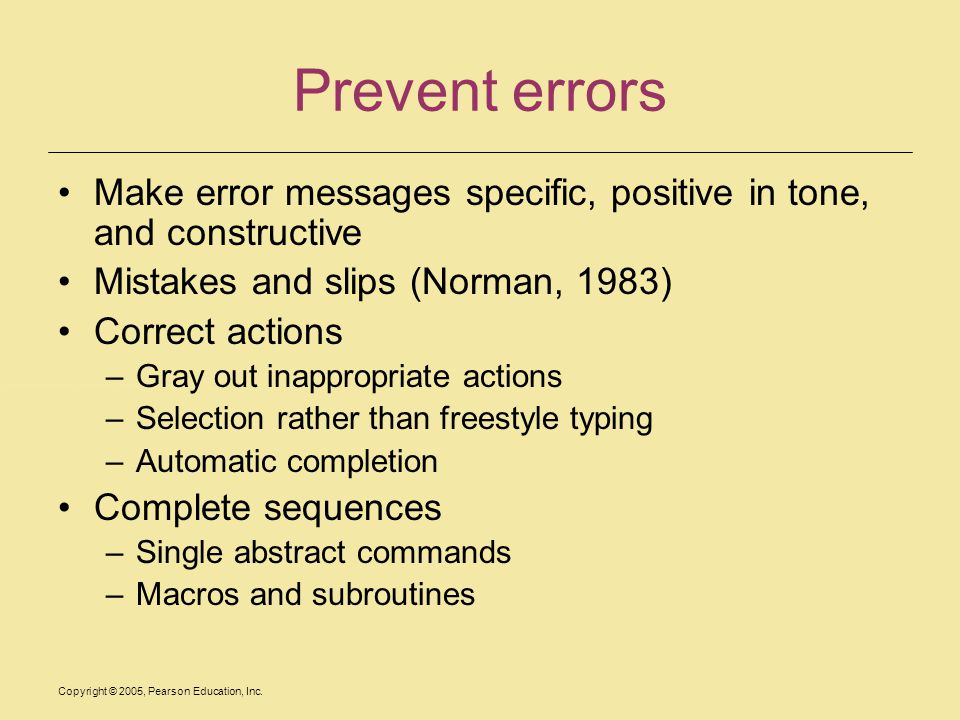 Copyright © 2005, Pearson Education, Inc. Prevent errors Make error messages specific, positive in tone, and constructive Mistakes and slips (Norman,