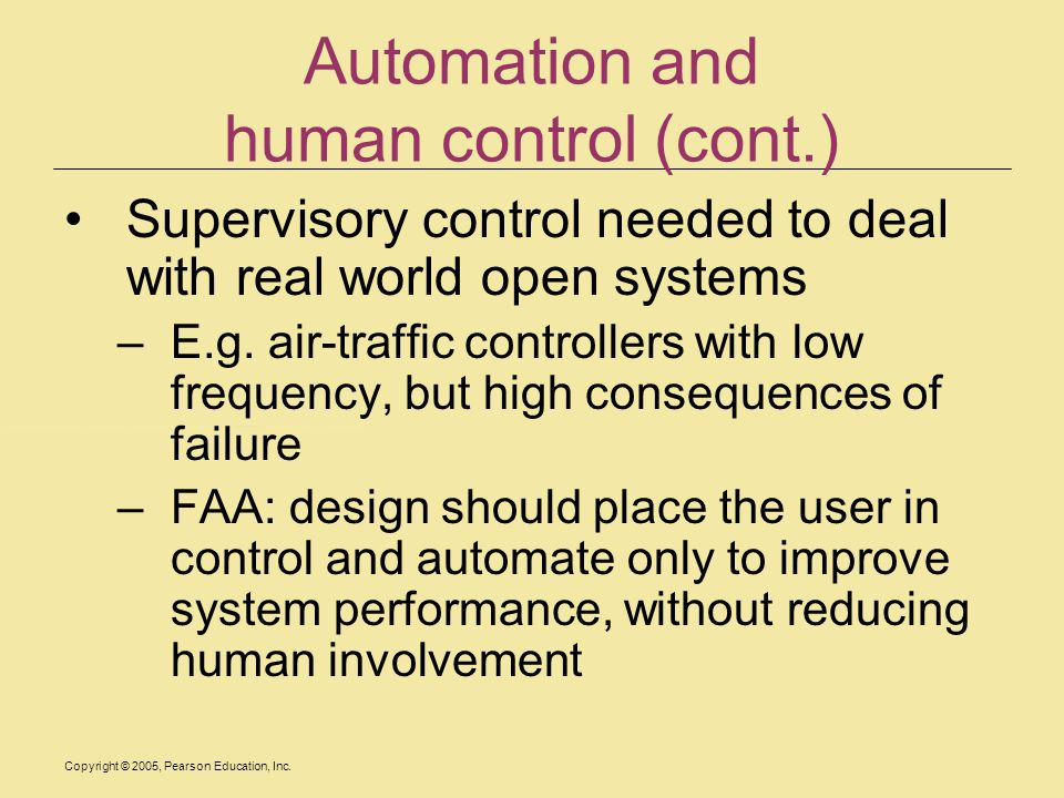 Copyright © 2005, Pearson Education, Inc. Automation and human control (cont.) Supervisory control needed to deal with real world open systems –E.g. a