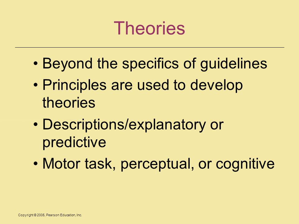 Copyright © 2005, Pearson Education, Inc. Theories Beyond the specifics of guidelines Principles are used to develop theories Descriptions/explanatory