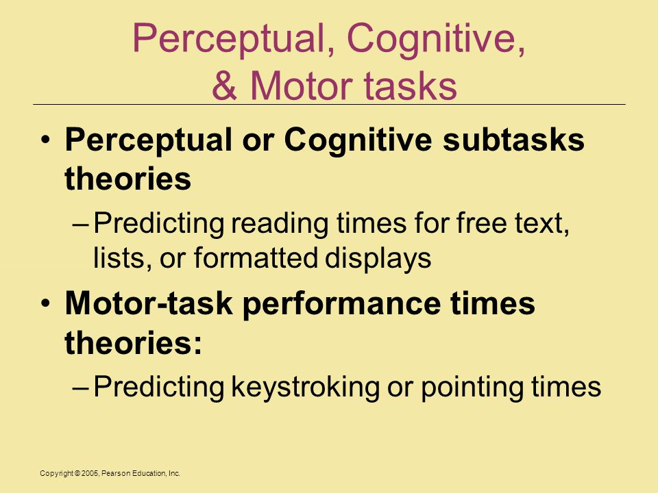 Copyright © 2005, Pearson Education, Inc. Perceptual, Cognitive, & Motor tasks Perceptual or Cognitive subtasks theories –Predicting reading times for