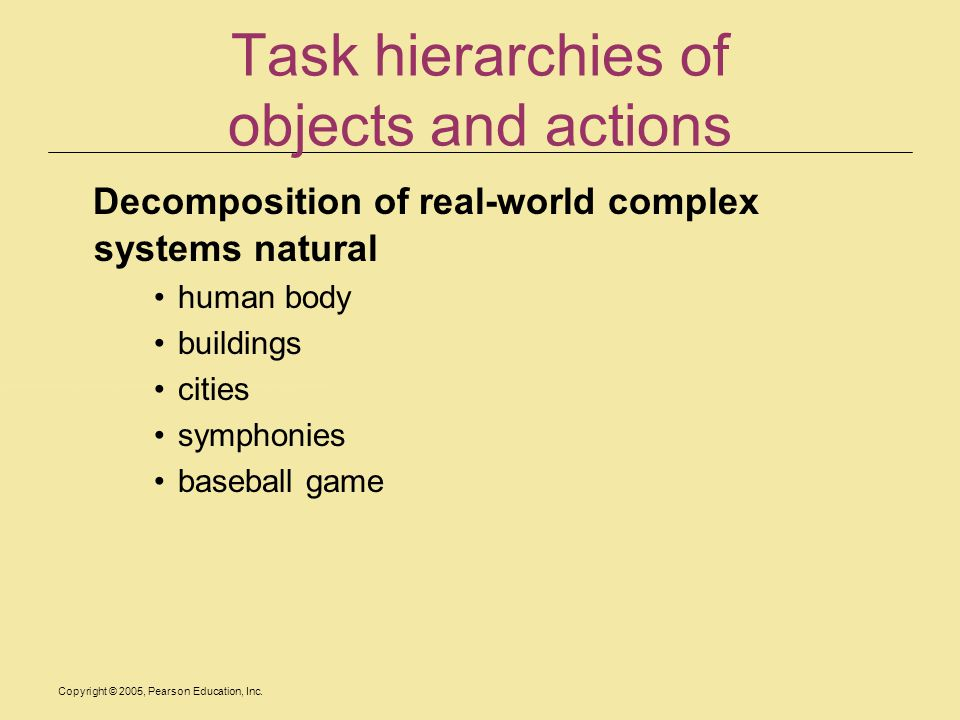Copyright © 2005, Pearson Education, Inc. Task hierarchies of objects and actions Decomposition of real-world complex systems natural human body build
