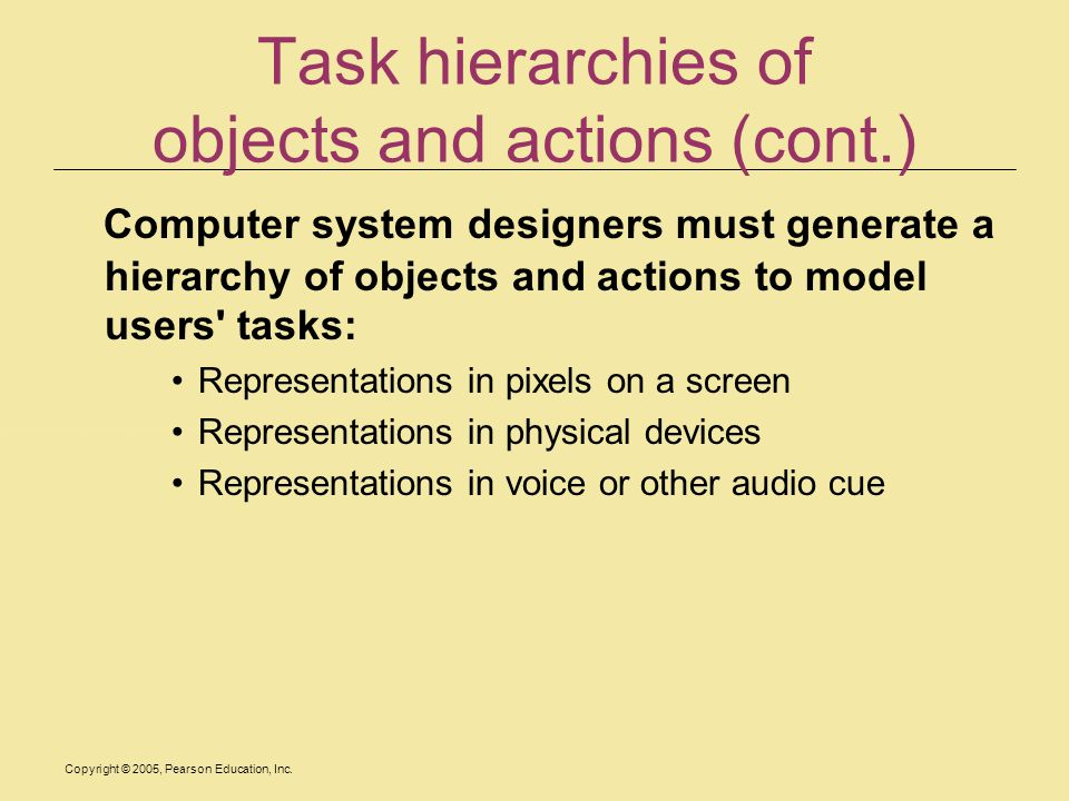 Copyright © 2005, Pearson Education, Inc. Task hierarchies of objects and actions (cont.) Computer system designers must generate a hierarchy of objec