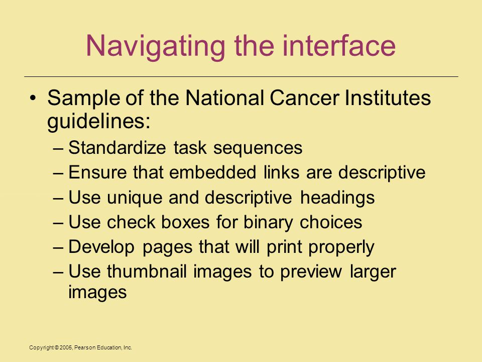 Copyright © 2005, Pearson Education, Inc. Navigating the interface Sample of the National Cancer Institutes guidelines: –Standardize task sequences –E