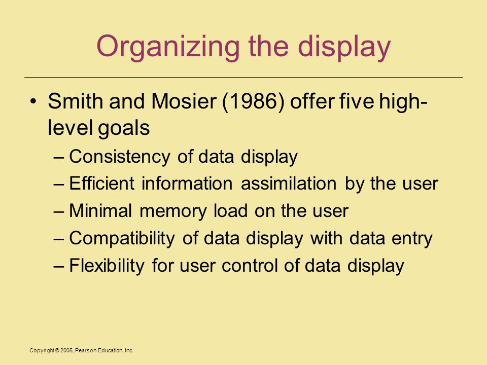 Copyright © 2005, Pearson Education, Inc. Organizing the display Smith and Mosier (1986) offer five high- level goals –Consistency of data display –Ef