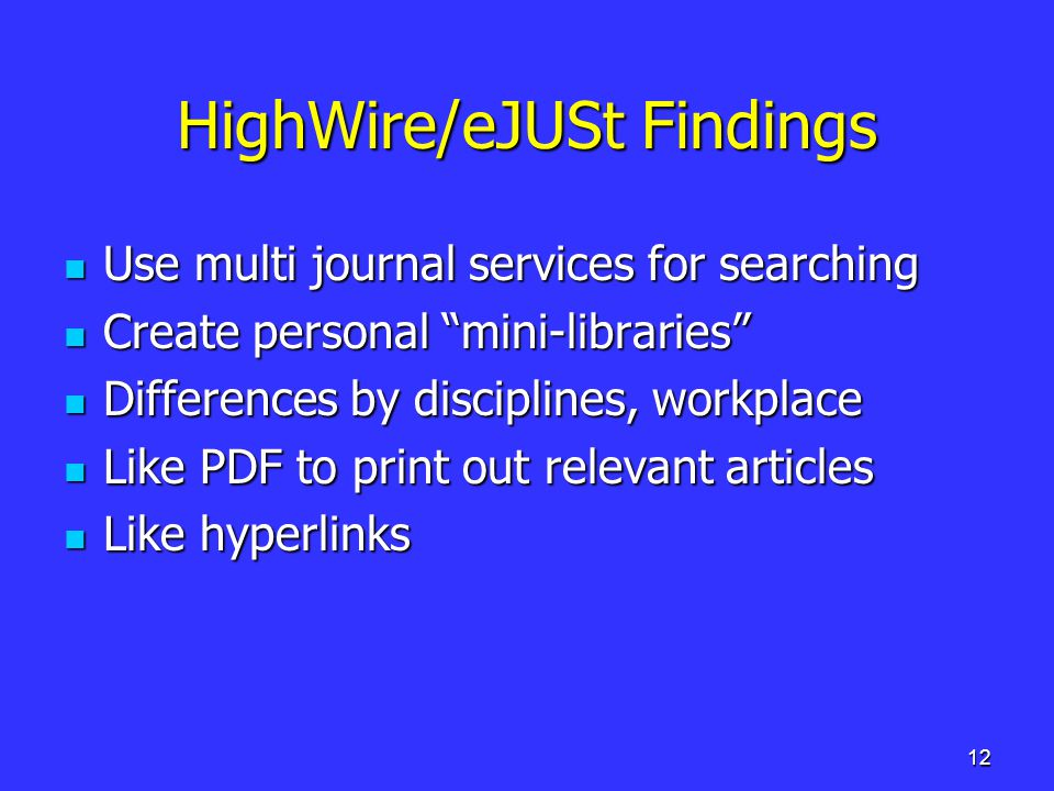 12 HighWire/eJUSt Findings Use multi journal services for searching Use multi journal services for searching Create personal mini-libraries Create personal mini-libraries Differences by disciplines, workplace Differences by disciplines, workplace Like PDF to print out relevant articles Like PDF to print out relevant articles Like hyperlinks Like hyperlinks