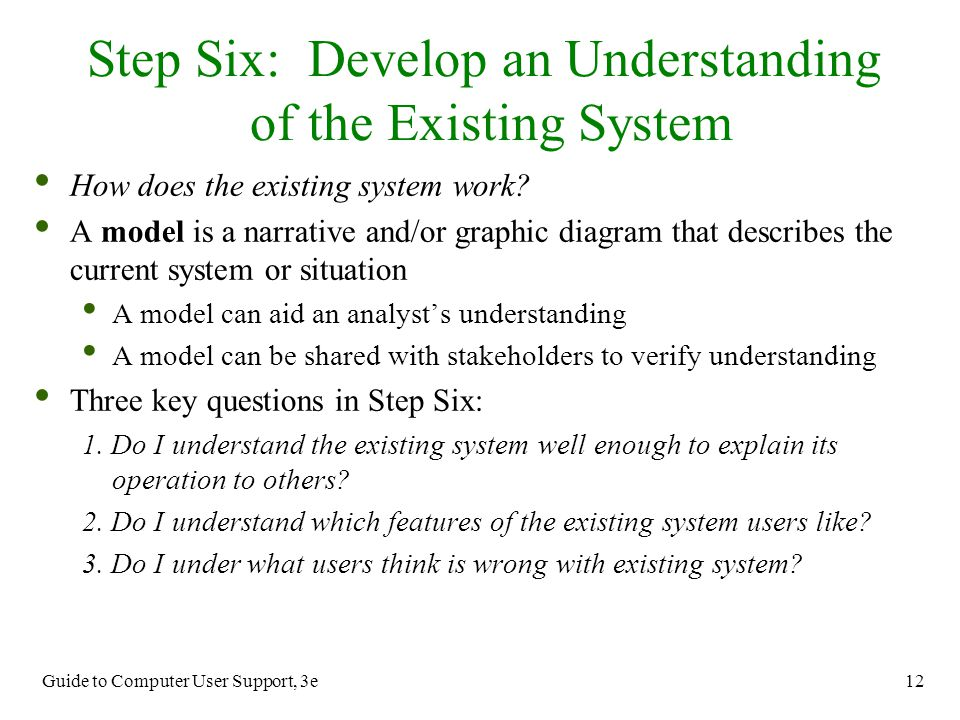 Guide to Computer User Support, 3e 12 How does the existing system work? A model is a narrative and/or graphic diagram that describes the current syst