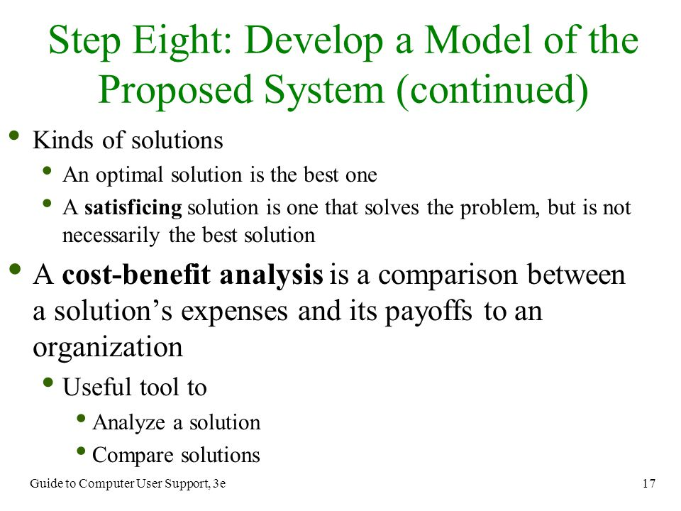 Guide to Computer User Support, 3e 17 Step Eight: Develop a Model of the Proposed System (continued) Kinds of solutions An optimal solution is the bes
