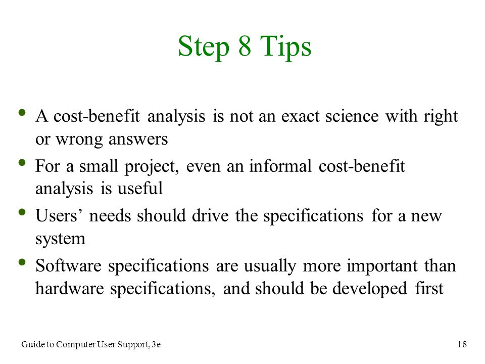 Guide to Computer User Support, 3e 18 A cost-benefit analysis is not an exact science with right or wrong answers For a small project, even an informa