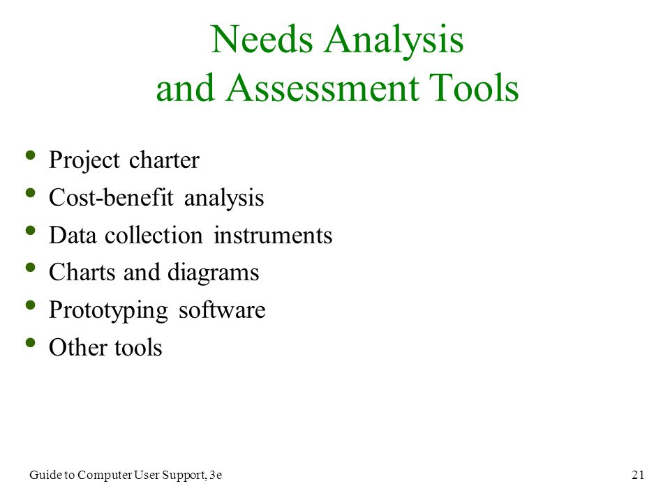 Guide to Computer User Support, 3e 21 Project charter Cost-benefit analysis Data collection instruments Charts and diagrams Prototyping software Other