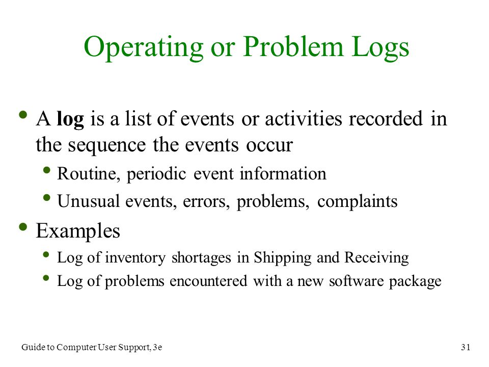 Guide to Computer User Support, 3e 31 A log is a list of events or activities recorded in the sequence the events occur Routine, periodic event inform