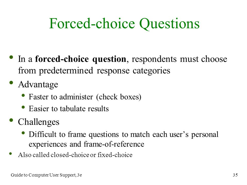 Guide to Computer User Support, 3e 35 In a forced-choice question, respondents must choose from predetermined response categories Advantage Faster to