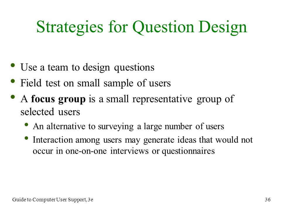 Guide to Computer User Support, 3e 36 Use a team to design questions Field test on small sample of users A focus group is a small representative group