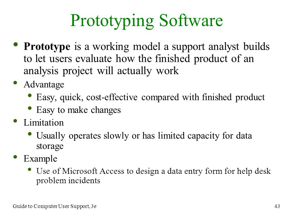 Guide to Computer User Support, 3e 43 Prototype is a working model a support analyst builds to let users evaluate how the finished product of an analy