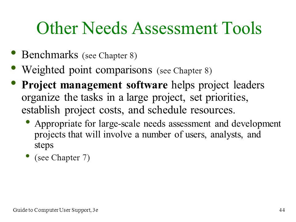 Guide to Computer User Support, 3e 44 Benchmarks (see Chapter 8) Weighted point comparisons (see Chapter 8) Project management software helps project