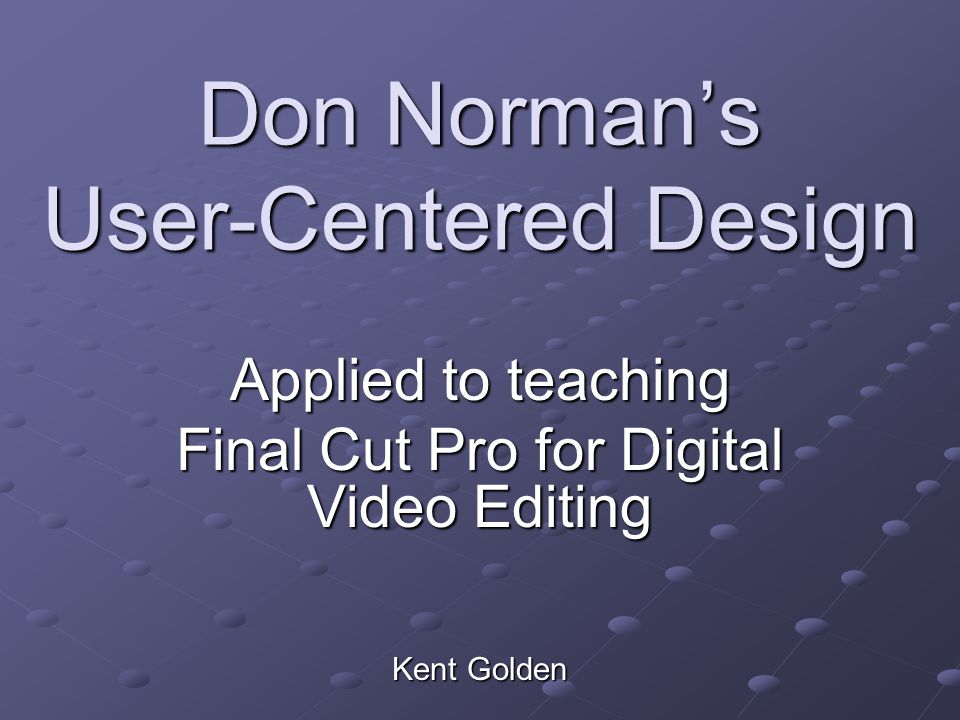 Don Norman's User-Centered Design Applied to teaching Final Cut Pro for Digital Video Editing Kent Golden