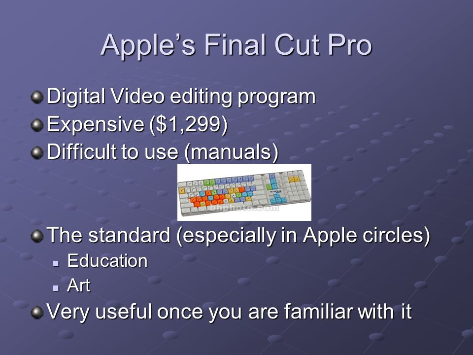 Apple's Final Cut Pro Digital Video editing program Expensive ($1,299) Difficult to use (manuals) The standard (especially in Apple circles) Education