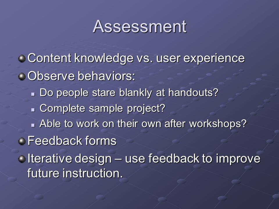 Assessment Content knowledge vs. user experience Observe behaviors: Do people stare blankly at handouts? Do people stare blankly at handouts? Complete