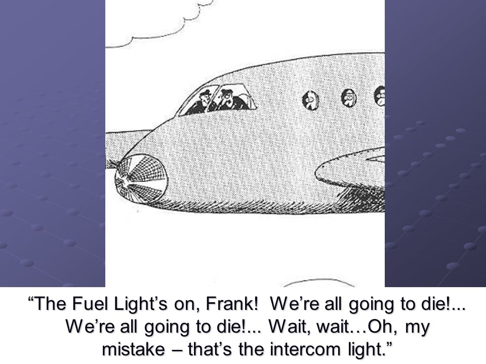 """The Fuel Light's on, Frank! We're all going to die!... We're all going to die!... Wait, wait…Oh, my mistake – that's the intercom light."""