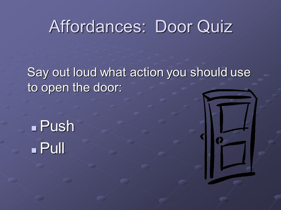 Affordances: Door Quiz Say out loud what action you should use to open the door: Say out loud what action you should use to open the door: Push Push P