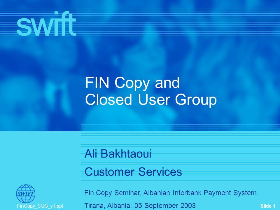 Slide 1 Fin Copy Seminar, Albanian Interbank Payment System. Tirana, Albania: 05 September 2003 FinCopy_CUG_v1.ppt FIN Copy and Closed User Group Ali