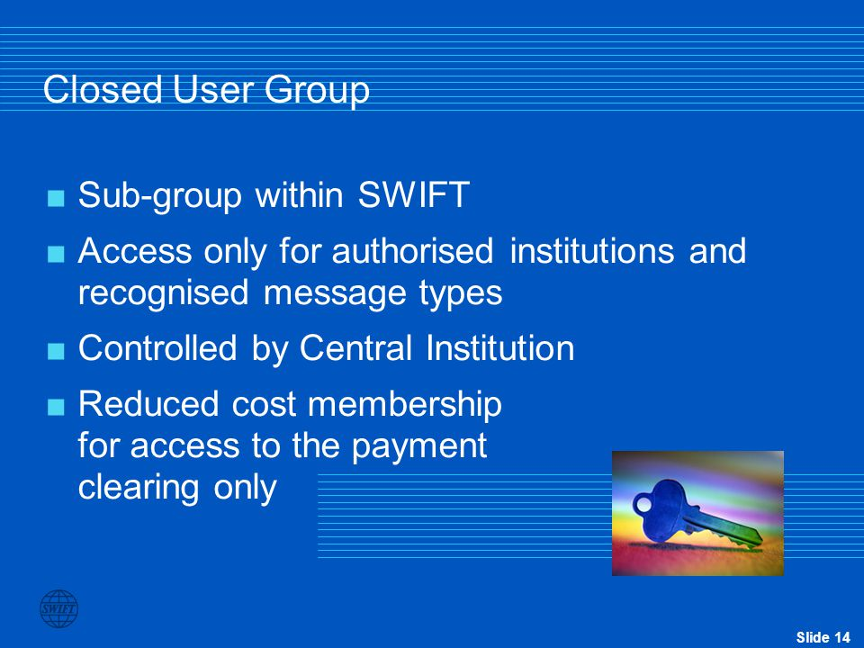 Slide 14 Closed User Group  Sub-group within SWIFT  Access only for authorised institutions and recognised message types  Controlled by Central Ins