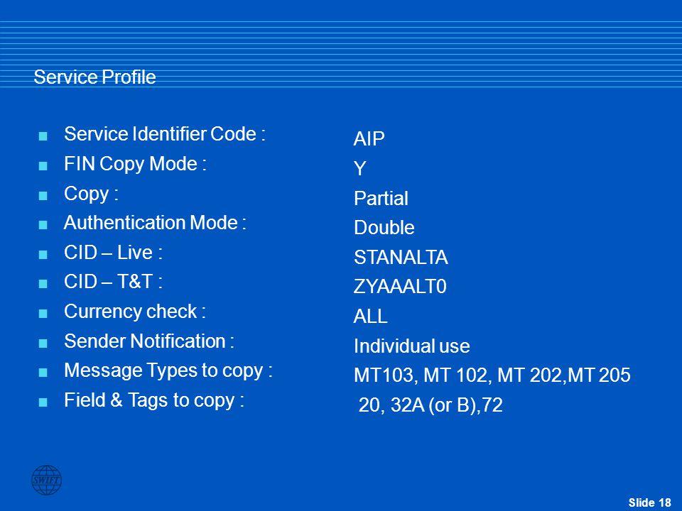 Slide 18 Service Profile  Service Identifier Code :  FIN Copy Mode :  Copy :  Authentication Mode :  CID – Live :  CID – T&T :  Currency check
