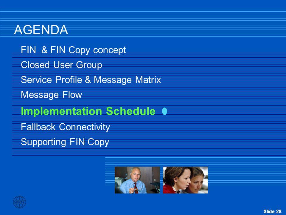 Slide 28 AGENDA FIN & FIN Copy concept Closed User Group Service Profile & Message Matrix Message Flow Implementation Schedule Fallback Connectivity S