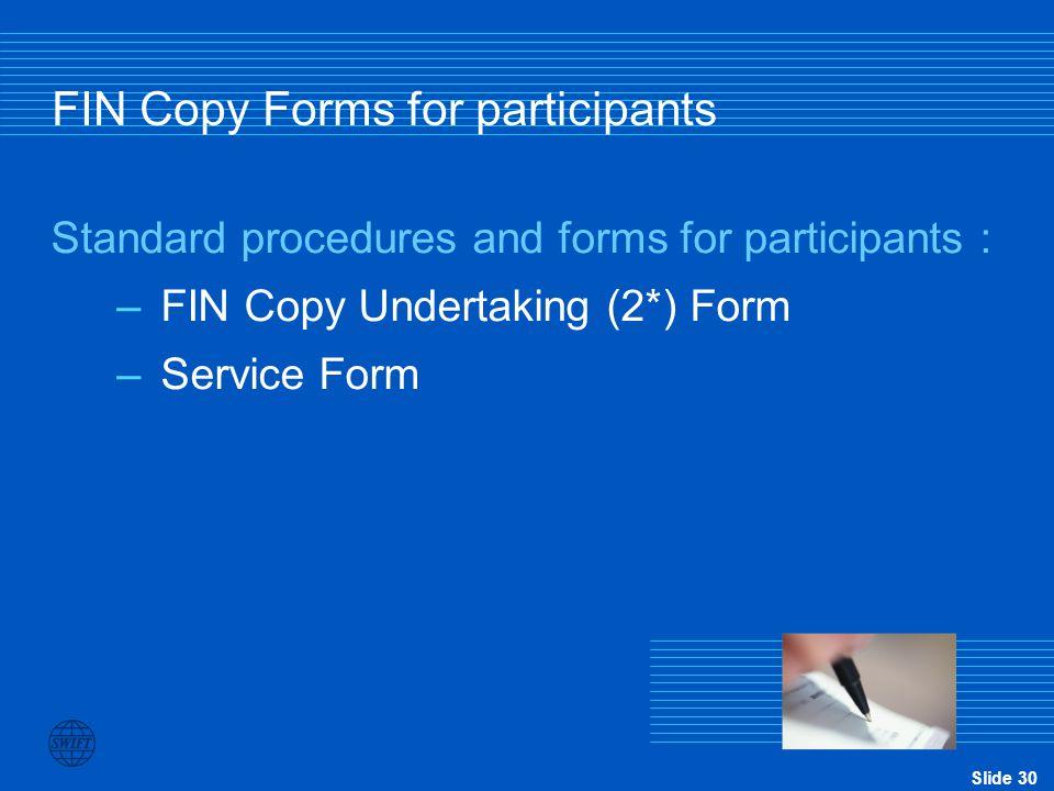 Slide 30 FIN Copy Forms for participants Standard procedures and forms for participants : –FIN Copy Undertaking (2*) Form –Service Form