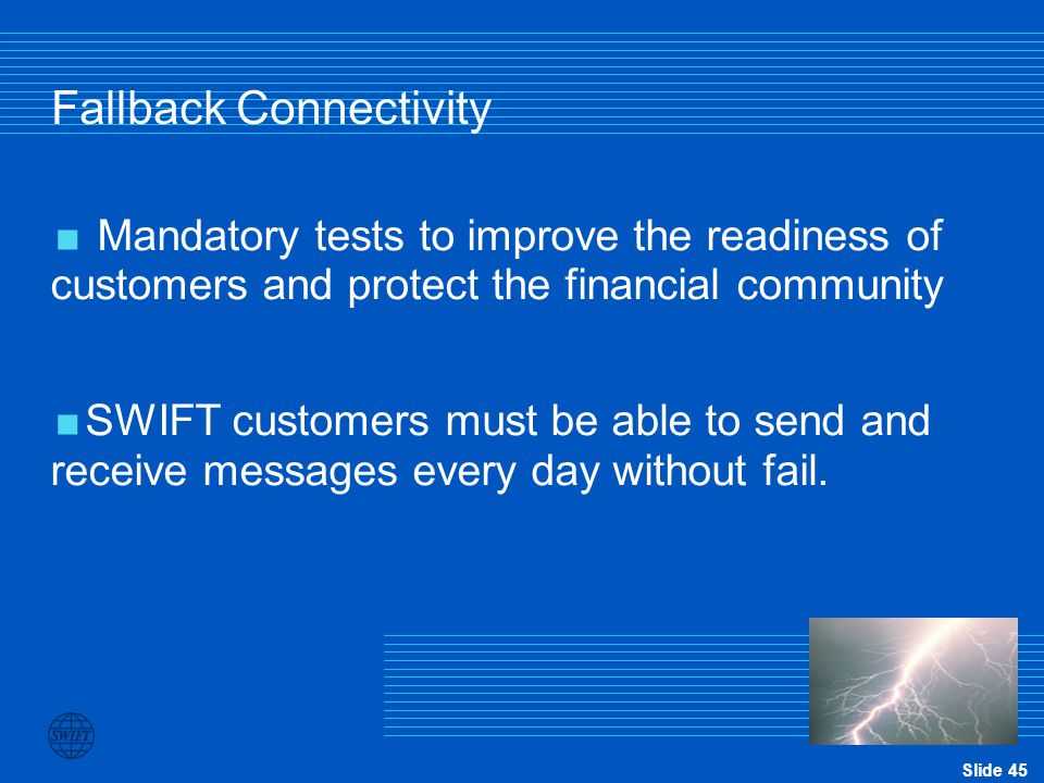 Slide 45 Fallback Connectivity  Mandatory tests to improve the readiness of customers and protect the financial community  SWIFT customers must be a
