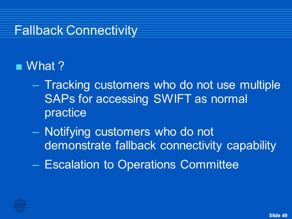 Slide 49 Fallback Connectivity  What ? –Tracking customers who do not use multiple SAPs for accessing SWIFT as normal practice –Notifying customers w