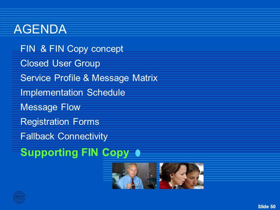 Slide 50 AGENDA FIN & FIN Copy concept Closed User Group Service Profile & Message Matrix Implementation Schedule Message Flow Registration Forms Fall