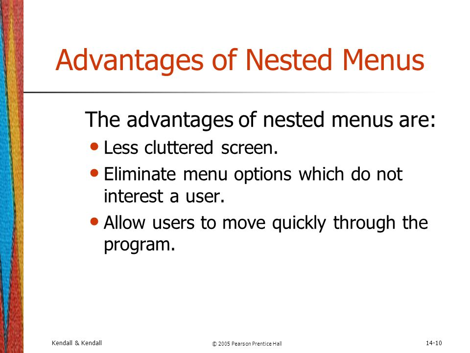 Kendall & Kendall © 2005 Pearson Prentice Hall 14-10 Advantages of Nested Menus The advantages of nested menus are: Less cluttered screen. Eliminate m