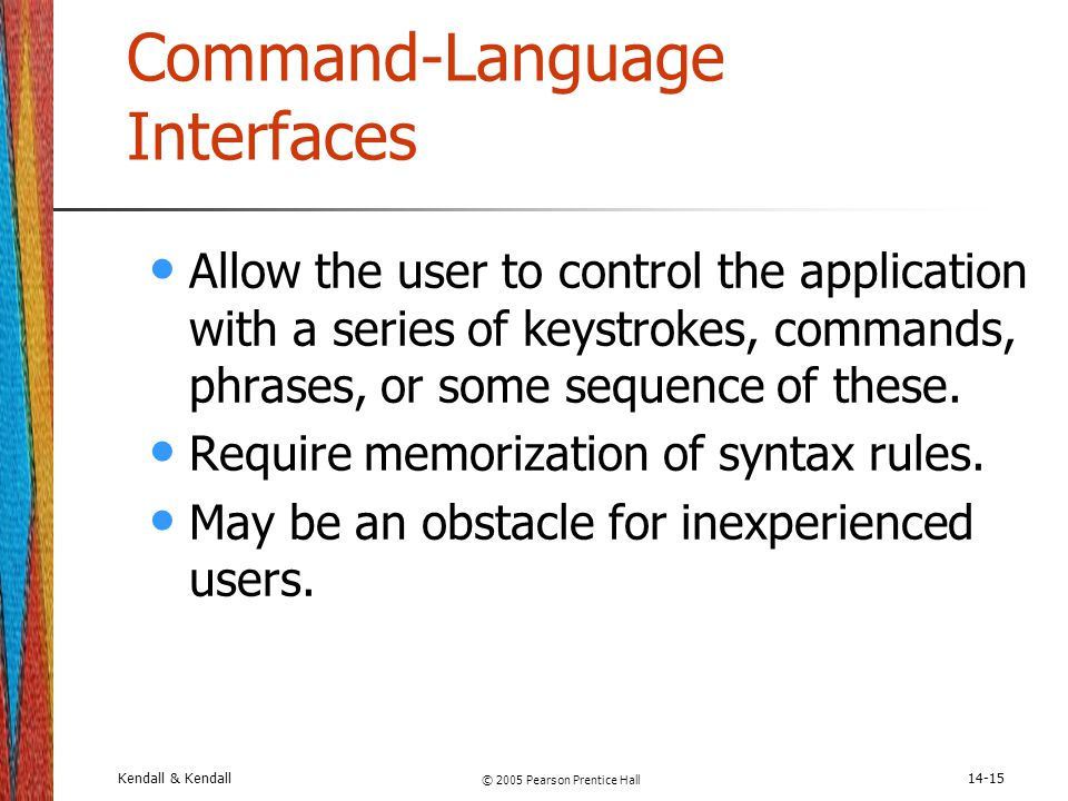 Kendall & Kendall © 2005 Pearson Prentice Hall 14-15 Command-Language Interfaces Allow the user to control the application with a series of keystrokes