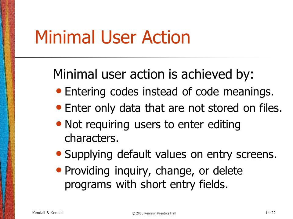 Kendall & Kendall © 2005 Pearson Prentice Hall 14-22 Minimal User Action Minimal user action is achieved by: Entering codes instead of code meanings.