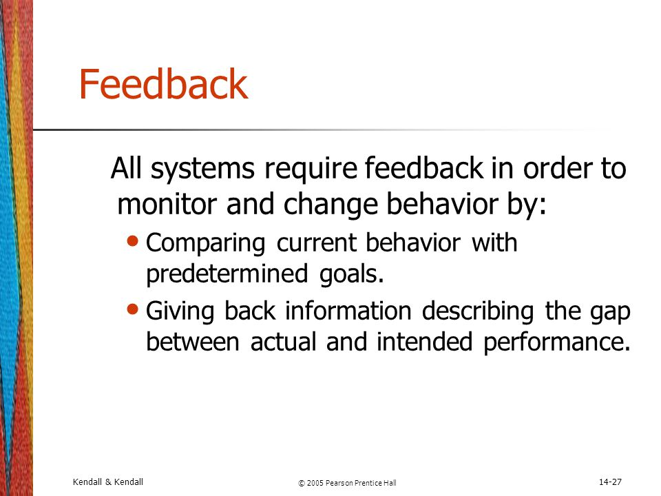 Kendall & Kendall © 2005 Pearson Prentice Hall 14-27 Feedback All systems require feedback in order to monitor and change behavior by: Comparing curre