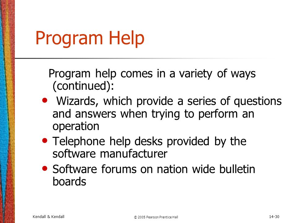 Kendall & Kendall © 2005 Pearson Prentice Hall 14-30 Program Help Program help comes in a variety of ways (continued): Wizards, which provide a series