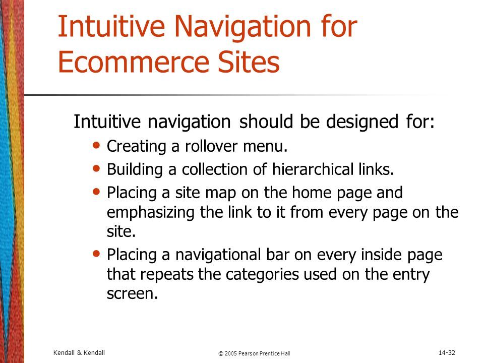 Kendall & Kendall © 2005 Pearson Prentice Hall 14-32 Intuitive Navigation for Ecommerce Sites Intuitive navigation should be designed for: Creating a
