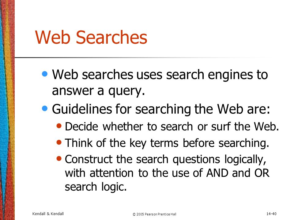 Kendall & Kendall © 2005 Pearson Prentice Hall 14-40 Web Searches Web searches uses search engines to answer a query. Guidelines for searching the Web