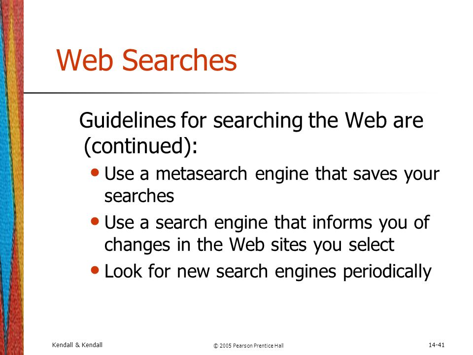 Kendall & Kendall © 2005 Pearson Prentice Hall 14-41 Web Searches Guidelines for searching the Web are (continued): Use a metasearch engine that saves