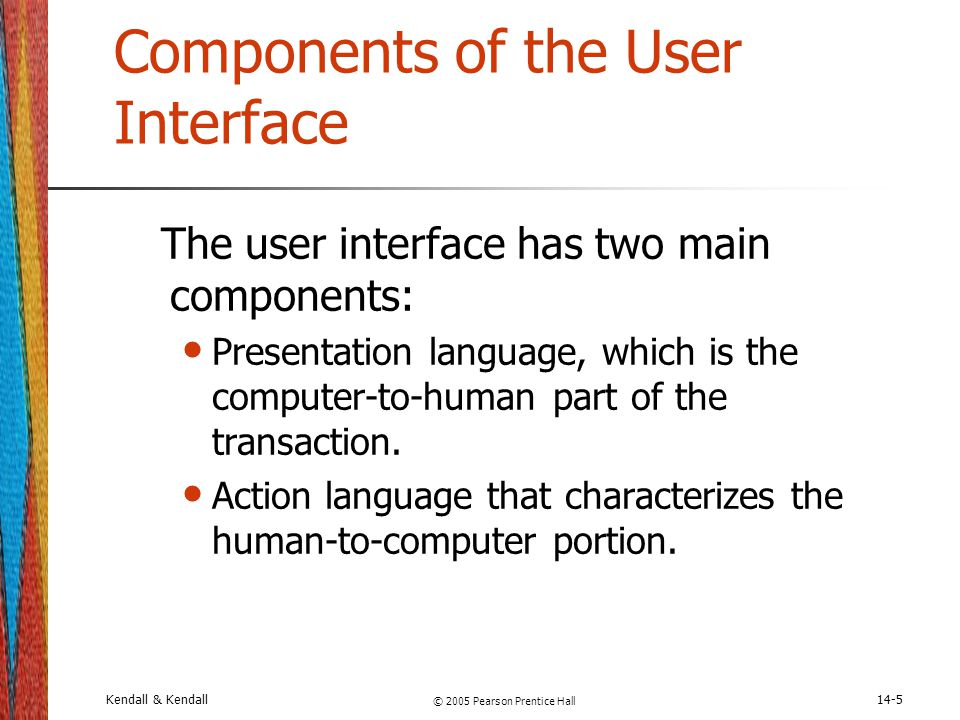 Kendall & Kendall © 2005 Pearson Prentice Hall 14-5 Components of the User Interface The user interface has two main components: Presentation language