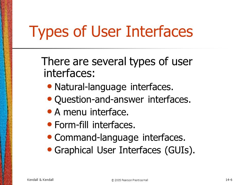 Kendall & Kendall © 2005 Pearson Prentice Hall 14-6 Types of User Interfaces There are several types of user interfaces: Natural-language interfaces.