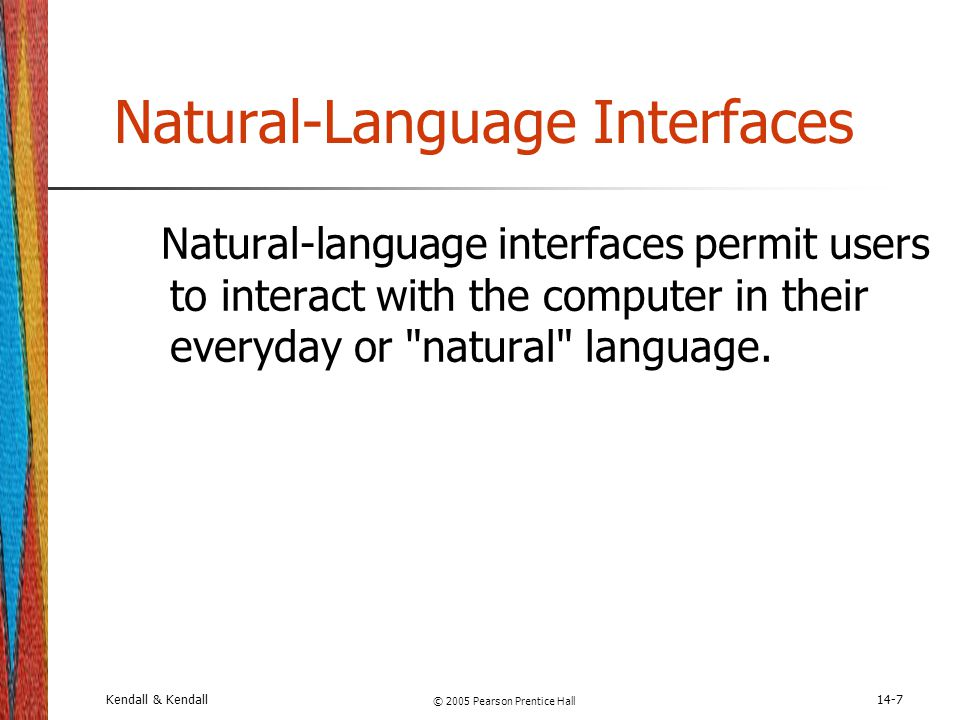 Kendall & Kendall © 2005 Pearson Prentice Hall 14-7 Natural-Language Interfaces Natural-language interfaces permit users to interact with the computer