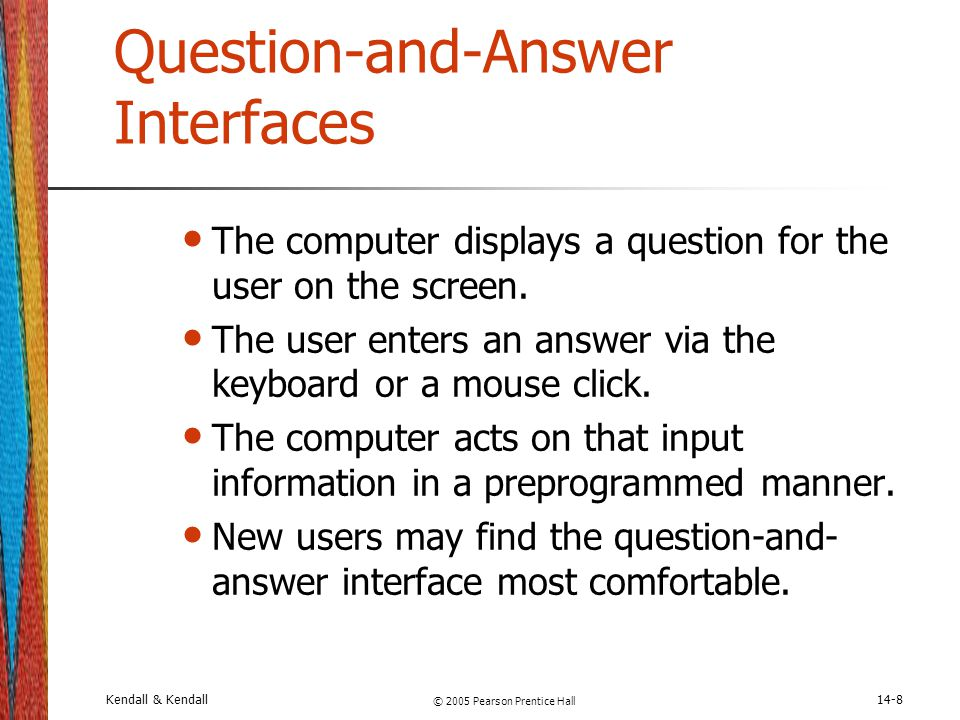 Kendall & Kendall © 2005 Pearson Prentice Hall 14-8 Question-and-Answer Interfaces The computer displays a question for the user on the screen. The us