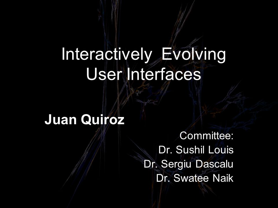 Interactively Evolving User Interfaces Juan Quiroz Committee: Dr.
