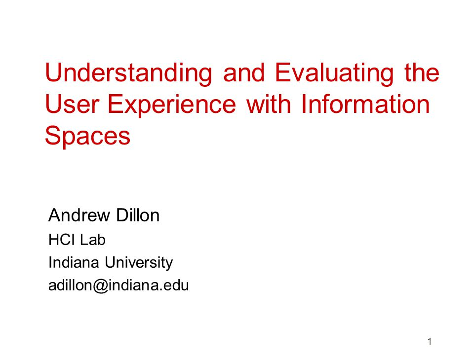 1 Understanding and Evaluating the User Experience with Information Spaces Andrew Dillon HCI Lab Indiana University adillon@indiana.edu