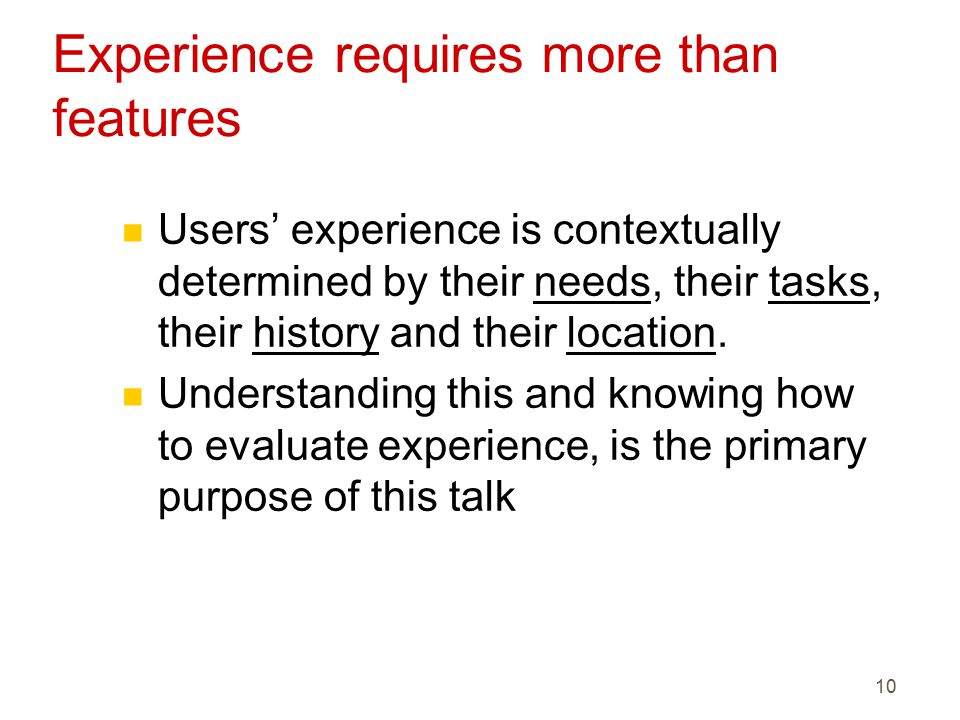 10 Experience requires more than features n Users' experience is contextually determined by their needs, their tasks, their history and their location.